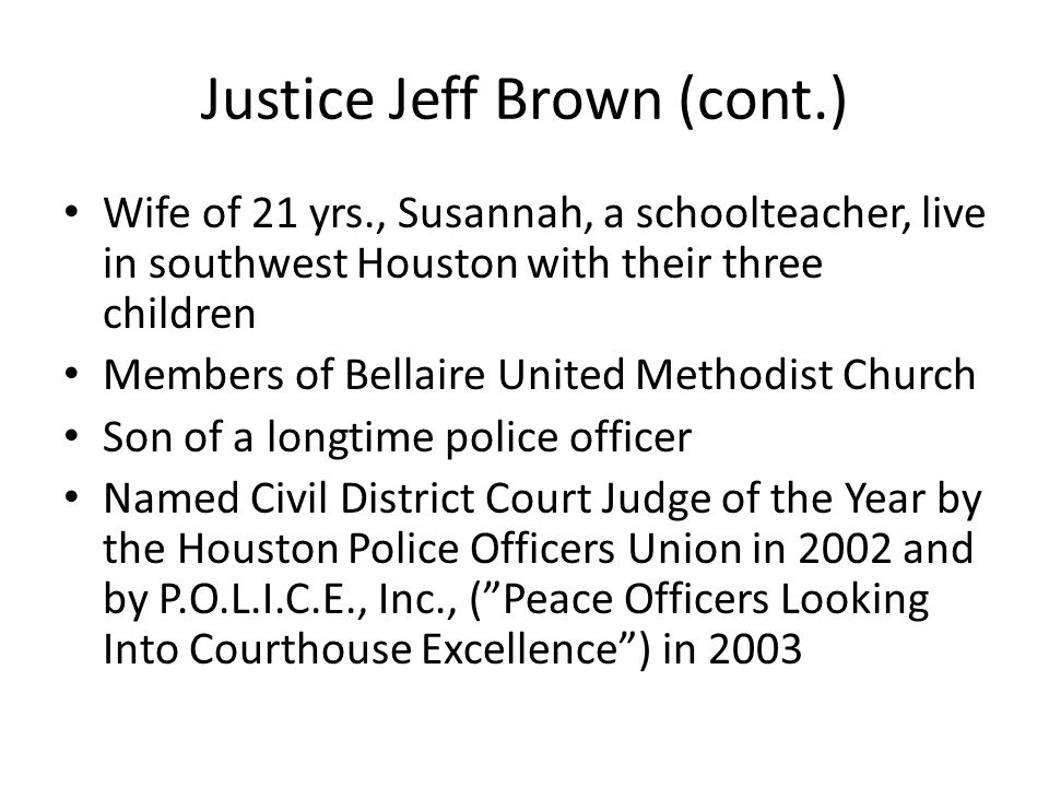 Justice Jeff Brown (cont.) Wife of 21 yrs., Susannah, a schoolteacher, live in southwest Houston with their three children Members of Bellaire United
