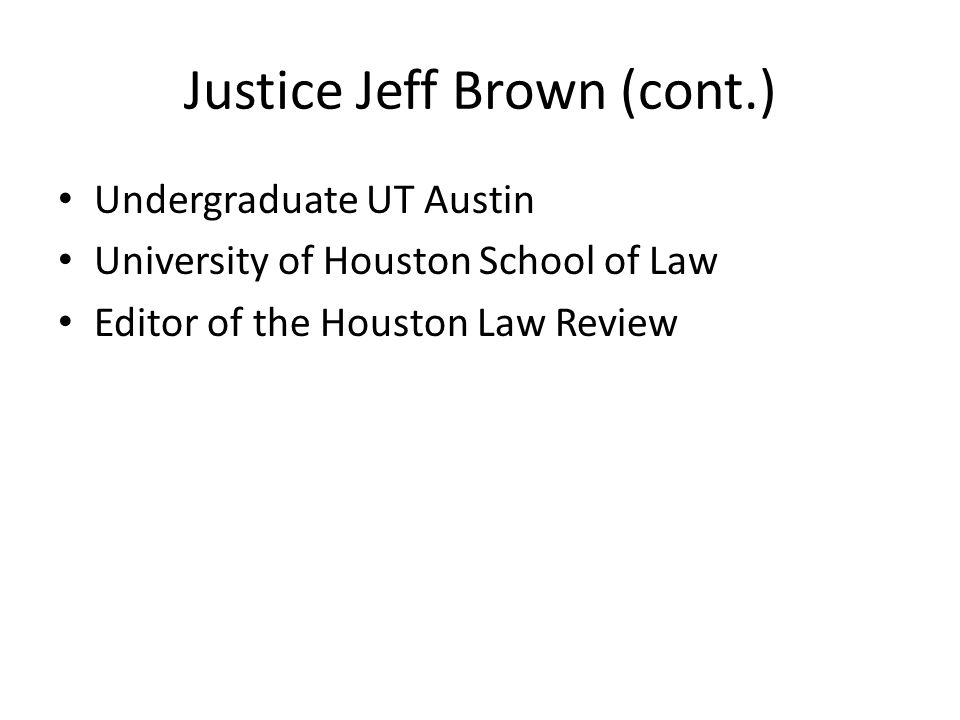 Justice Jeff Brown (cont.) Undergraduate UT Austin University of Houston School of Law Editor of the Houston Law Review