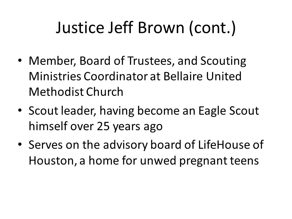 Justice Jeff Brown (cont.) Member, Board of Trustees, and Scouting Ministries Coordinator at Bellaire United Methodist Church Scout leader, having bec