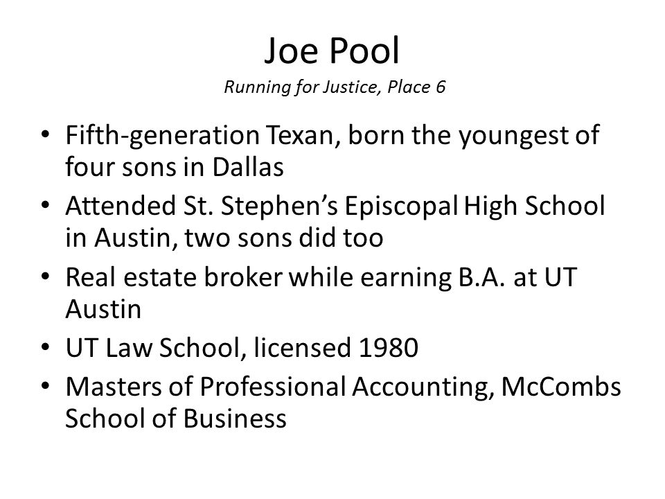 Joe Pool Running for Justice, Place 6 Fifth-generation Texan, born the youngest of four sons in Dallas Attended St. Stephen's Episcopal High School in