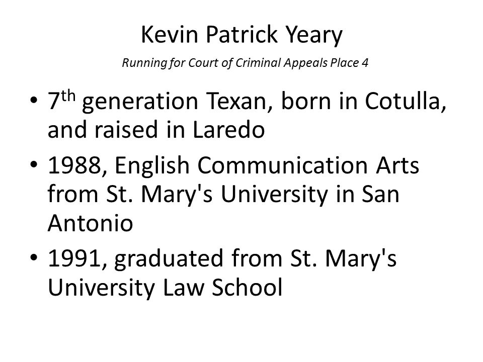 Kevin Patrick Yeary Running for Court of Criminal Appeals Place 4 7 th generation Texan, born in Cotulla, and raised in Laredo 1988, English Communica