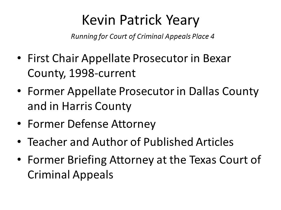 Kevin Patrick Yeary Running for Court of Criminal Appeals Place 4 First Chair Appellate Prosecutor in Bexar County, 1998-current Former Appellate Pros