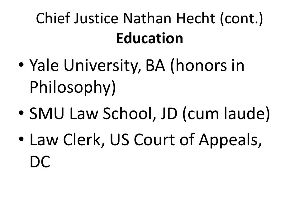 Chief Justice Nathan Hecht (cont.) Education Yale University, BA (honors in Philosophy) SMU Law School, JD (cum laude) Law Clerk, US Court of Appeals,