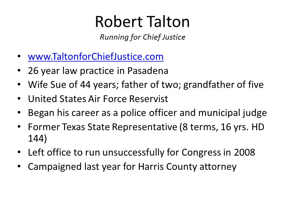 Robert Talton Running for Chief Justice www.TaltonforChiefJustice.com 26 year law practice in Pasadena Wife Sue of 44 years; father of two; grandfathe