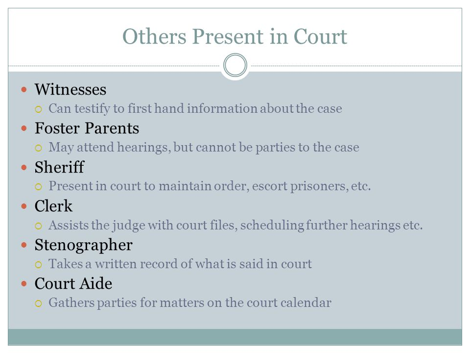 Others Present in Court Witnesses  Can testify to first hand information about the case Foster Parents  May attend hearings, but cannot be parties to the case Sheriff  Present in court to maintain order, escort prisoners, etc.