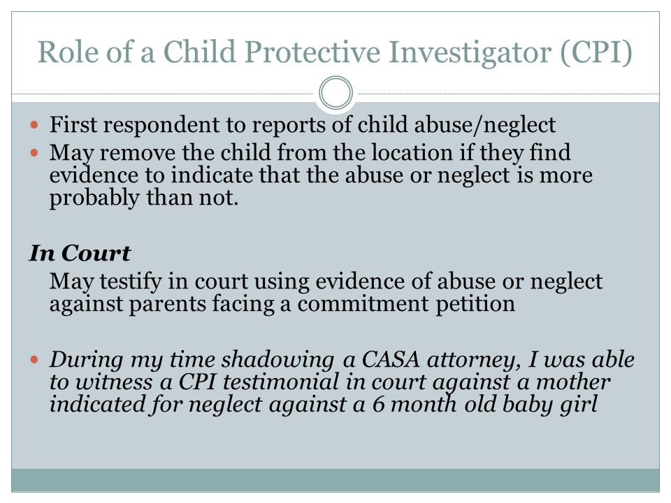 Role of a Child Protective Investigator (CPI) First respondent to reports of child abuse/neglect May remove the child from the location if they find evidence to indicate that the abuse or neglect is more probably than not.