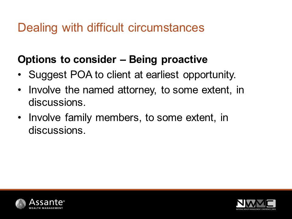 Dealing with difficult circumstances Options to consider – Being proactive Suggest POA to client at earliest opportunity.