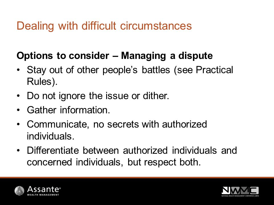Dealing with difficult circumstances Options to consider – Managing a dispute Stay out of other people's battles (see Practical Rules).