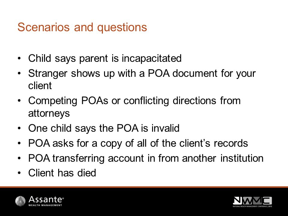 Scenarios and questions Child says parent is incapacitated Stranger shows up with a POA document for your client Competing POAs or conflicting directions from attorneys One child says the POA is invalid POA asks for a copy of all of the client's records POA transferring account in from another institution Client has died