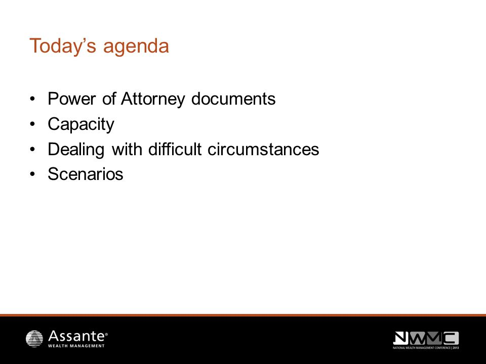 Today's agenda Power of Attorney documents Capacity Dealing with difficult circumstances Scenarios