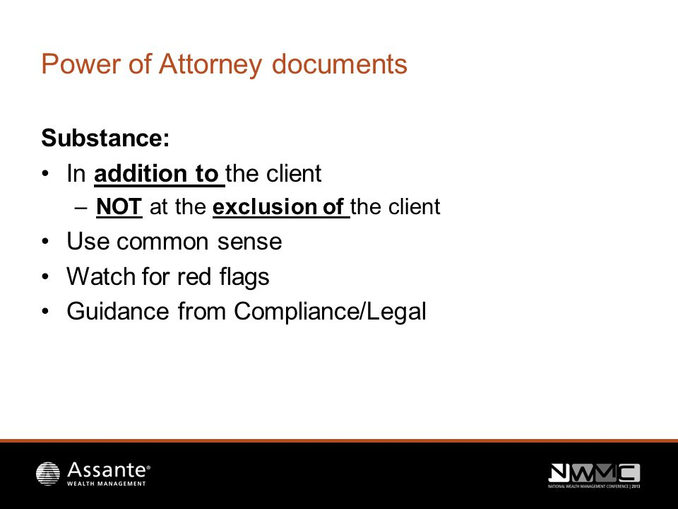 Power of Attorney documents Substance: In addition to the client –NOT at the exclusion of the client Use common sense Watch for red flags Guidance from Compliance/Legal