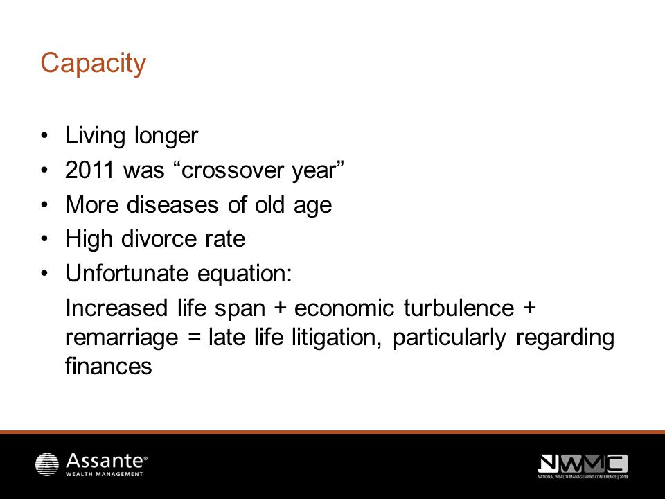 Capacity Living longer 2011 was crossover year More diseases of old age High divorce rate Unfortunate equation: Increased life span + economic turbulence + remarriage = late life litigation, particularly regarding finances