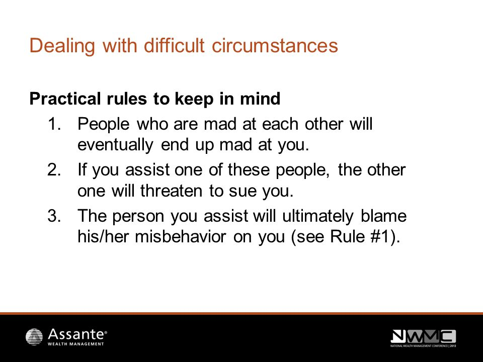 Dealing with difficult circumstances Practical rules to keep in mind 1.People who are mad at each other will eventually end up mad at you.