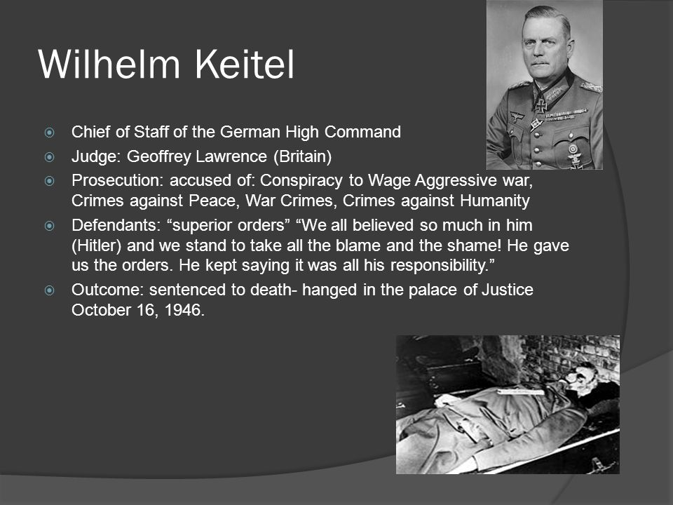 Wilhelm Keitel  Chief of Staff of the German High Command  Judge: Geoffrey Lawrence (Britain)  Prosecution: accused of: Conspiracy to Wage Aggressi