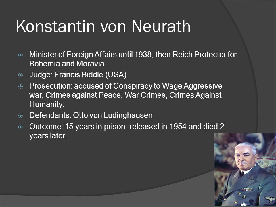 Konstantin von Neurath  Minister of Foreign Affairs until 1938, then Reich Protector for Bohemia and Moravia  Judge: Francis Biddle (USA)  Prosecut