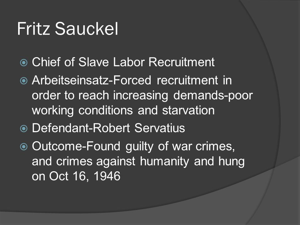 Fritz Sauckel  Chief of Slave Labor Recruitment  Arbeitseinsatz-Forced recruitment in order to reach increasing demands-poor working conditions and