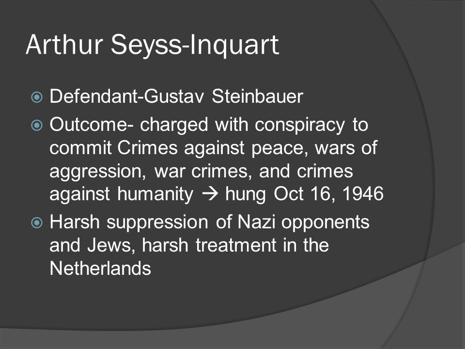 Arthur Seyss-Inquart  Defendant-Gustav Steinbauer  Outcome- charged with conspiracy to commit Crimes against peace, wars of aggression, war crimes,