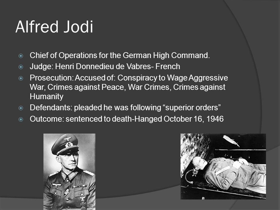 Alfred Jodi  Chief of Operations for the German High Command.  Judge: Henri Donnedieu de Vabres- French  Prosecution: Accused of: Conspiracy to Wag
