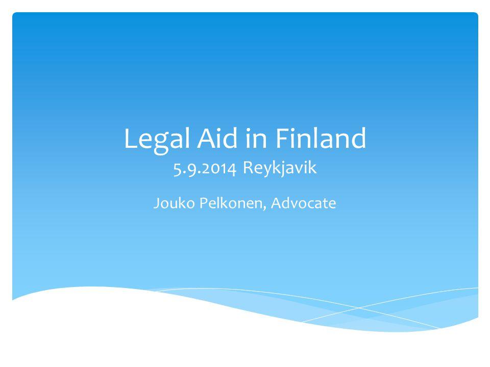 Legal Aid in Finland 5.9.2014 Reykjavik Jouko Pelkonen, Advocate