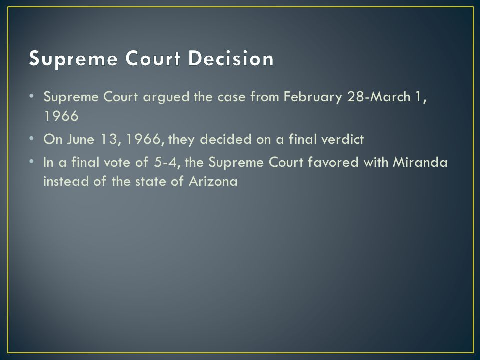 Supreme Court argued the case from February 28-March 1, 1966 On June 13, 1966, they decided on a final verdict In a final vote of 5-4, the Supreme Court favored with Miranda instead of the state of Arizona