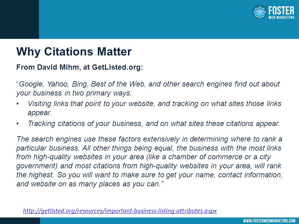Why Citations Matter From David Mihm, at GetListed.org: Google, Yahoo, Bing, Best of the Web, and other search engines find out about your business in two primary ways: Visiting links that point to your website, and tracking on what sites those links appear.