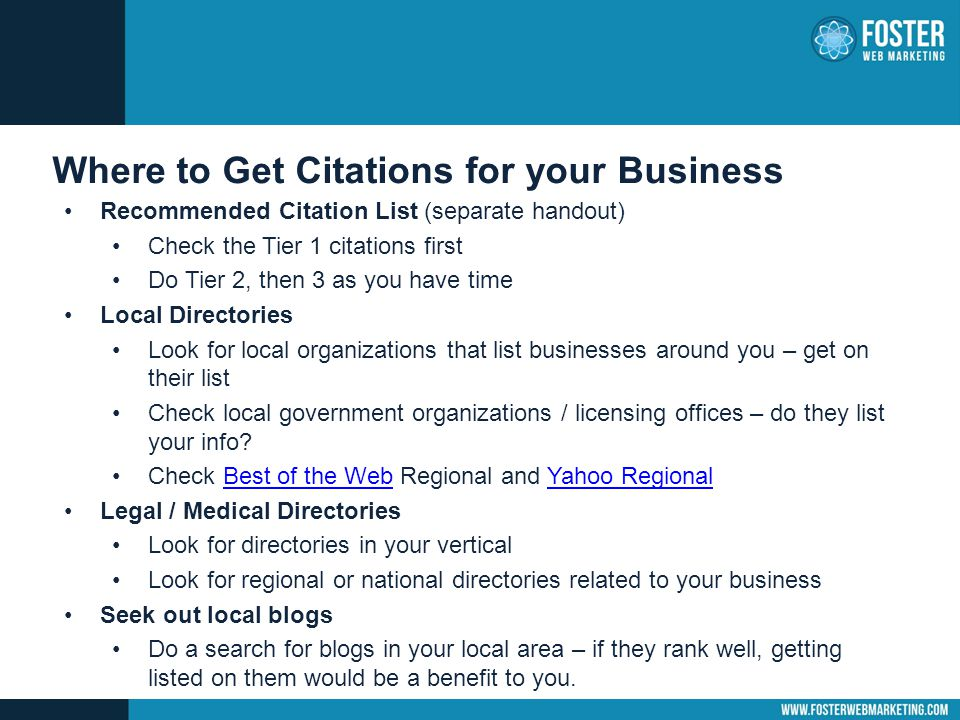 Where to Get Citations for your Business Recommended Citation List (separate handout) Check the Tier 1 citations first Do Tier 2, then 3 as you have time Local Directories Look for local organizations that list businesses around you – get on their list Check local government organizations / licensing offices – do they list your info.