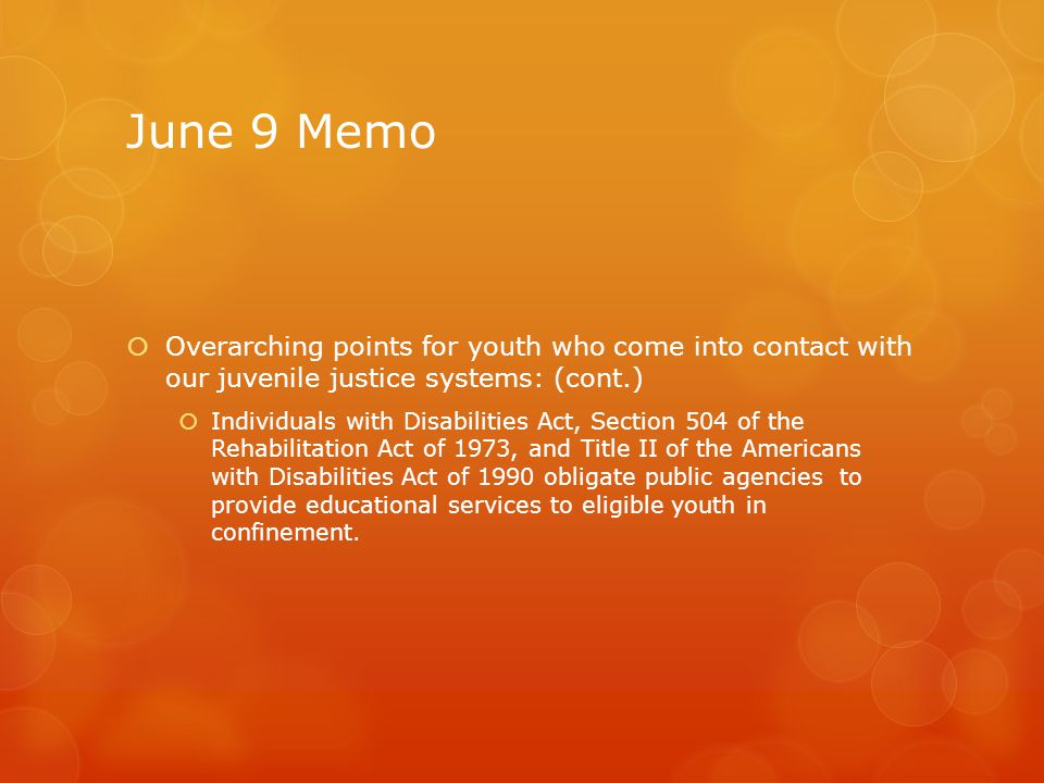 June 9 Memo  Overarching points for youth who come into contact with our juvenile justice systems: (cont.)  Individuals with Disabilities Act, Secti