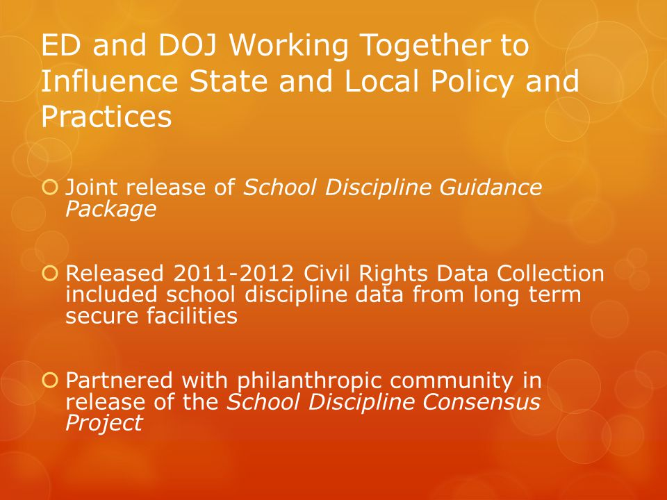 ED and DOJ Working Together to Influence State and Local Policy and Practices  Joint release of School Discipline Guidance Package  Released 2011-2012 Civil Rights Data Collection included school discipline data from long term secure facilities  Partnered with philanthropic community in release of the School Discipline Consensus Project