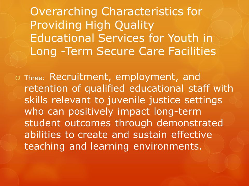 Overarching Characteristics for Providing High Quality Educational Services for Youth in Long -Term Secure Care Facilities  Three: Recruitment, employment, and retention of qualified educational staff with skills relevant to juvenile justice settings who can positively impact long-term student outcomes through demonstrated abilities to create and sustain effective teaching and learning environments.