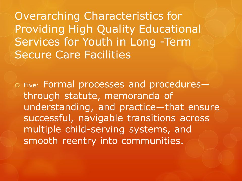 Overarching Characteristics for Providing High Quality Educational Services for Youth in Long -Term Secure Care Facilities  Five: Formal processes and procedures— through statute, memoranda of understanding, and practice—that ensure successful, navigable transitions across multiple child-serving systems, and smooth reentry into communities.