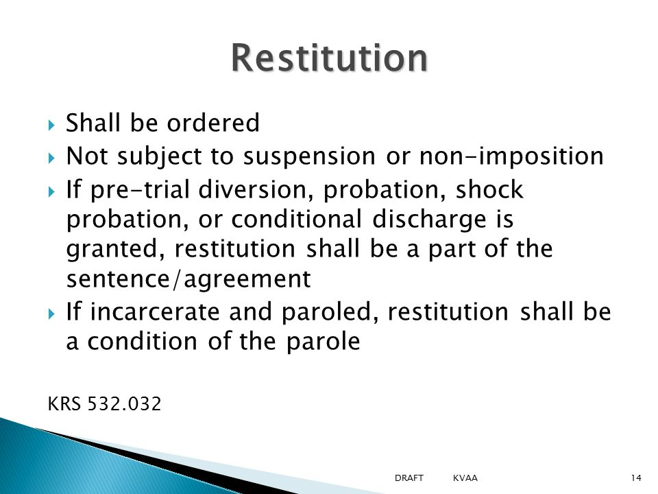  Shall be ordered  Not subject to suspension or non-imposition  If pre-trial diversion, probation, shock probation, or conditional discharge is granted, restitution shall be a part of the sentence/agreement  If incarcerate and paroled, restitution shall be a condition of the parole KRS 532.032 Restitution 14DRAFT KVAA