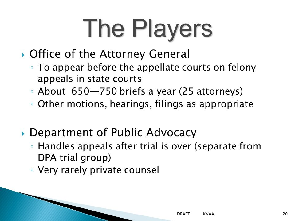 The Players  Office of the Attorney General ◦ To appear before the appellate courts on felony appeals in state courts ◦ About 650—750 briefs a year (25 attorneys) ◦ Other motions, hearings, filings as appropriate  Department of Public Advocacy ◦ Handles appeals after trial is over (separate from DPA trial group) ◦ Very rarely private counsel 20DRAFT KVAA