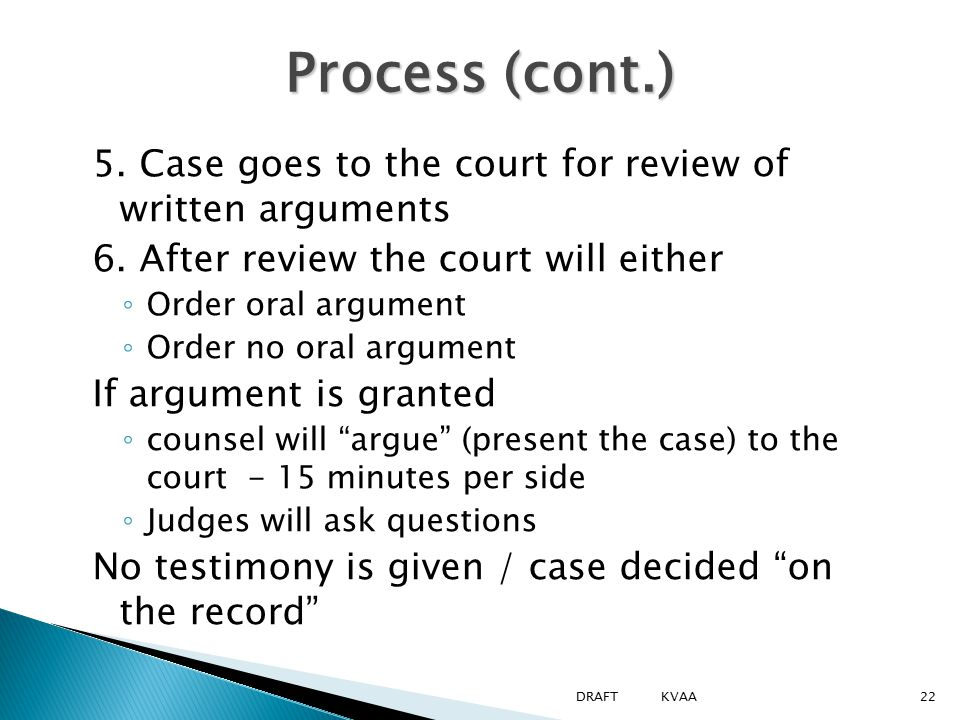 Process (cont.) 5. Case goes to the court for review of written arguments 6. After review the court will either ◦ Order oral argument ◦ Order no oral