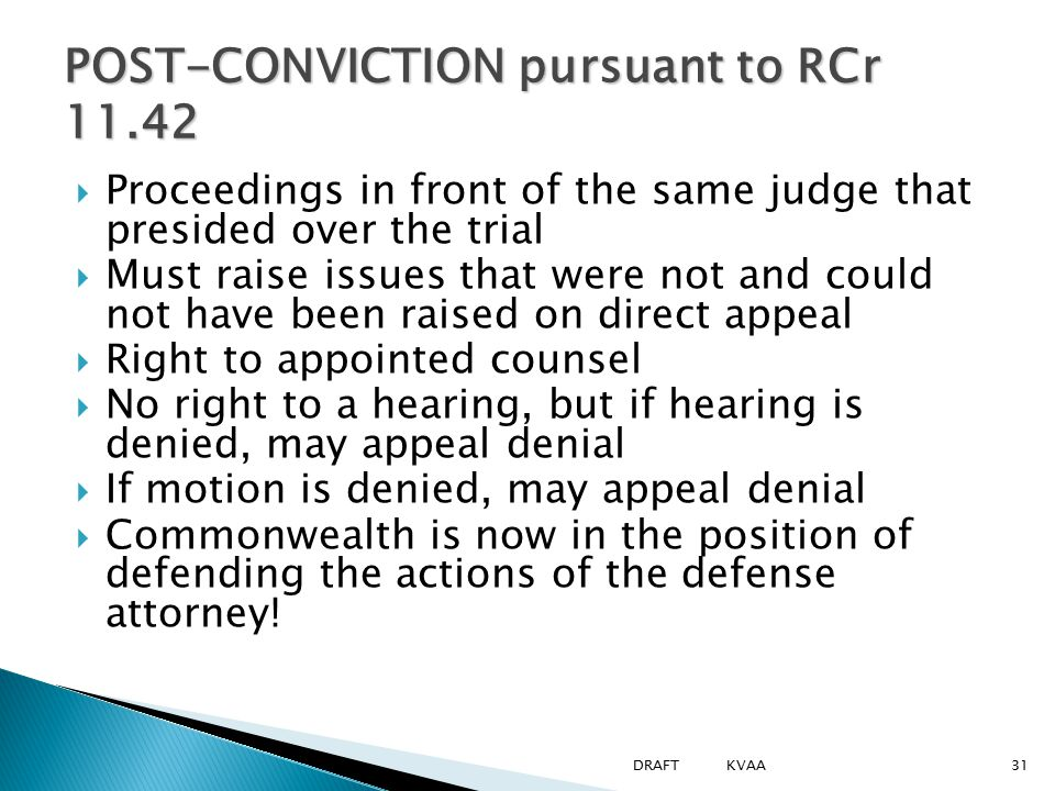 POST-CONVICTION pursuant to RCr 11.42  Proceedings in front of the same judge that presided over the trial  Must raise issues that were not and coul