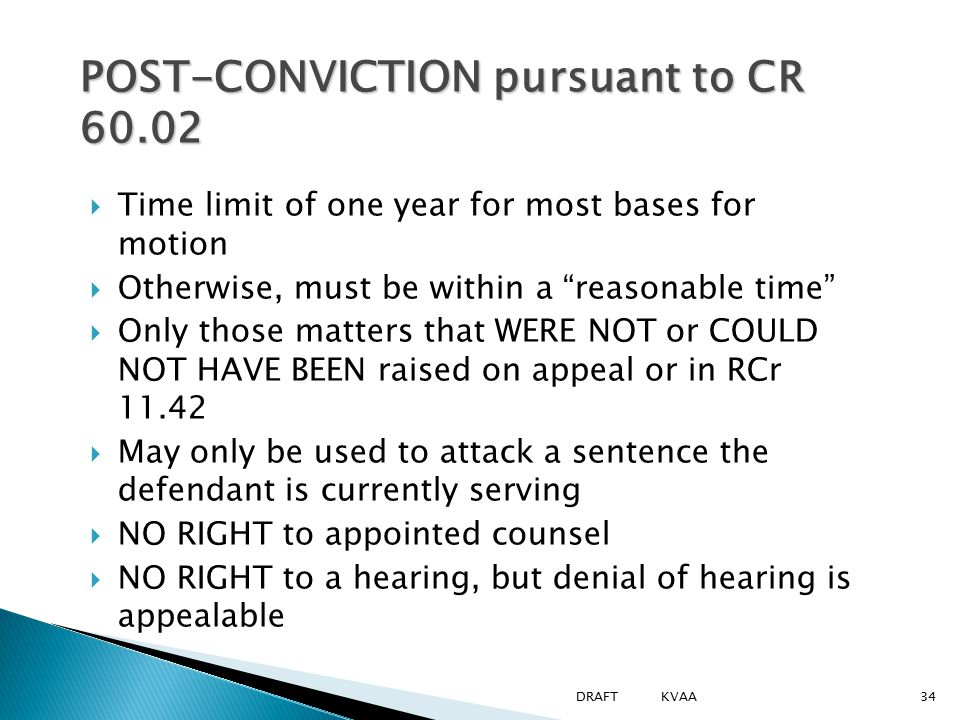 POST-CONVICTION pursuant to CR 60.02  Time limit of one year for most bases for motion  Otherwise, must be within a reasonable time  Only those matters that WERE NOT or COULD NOT HAVE BEEN raised on appeal or in RCr 11.42  May only be used to attack a sentence the defendant is currently serving  NO RIGHT to appointed counsel  NO RIGHT to a hearing, but denial of hearing is appealable 34DRAFT KVAA