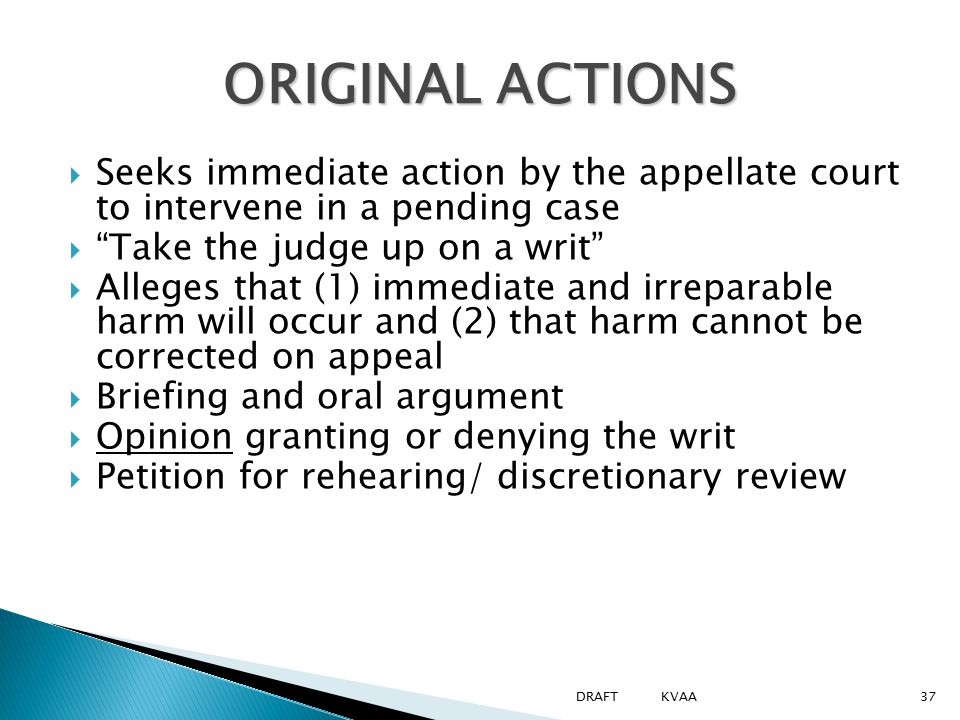 "ORIGINAL ACTIONS  Seeks immediate action by the appellate court to intervene in a pending case  ""Take the judge up on a writ""  Alleges that (1) imm"