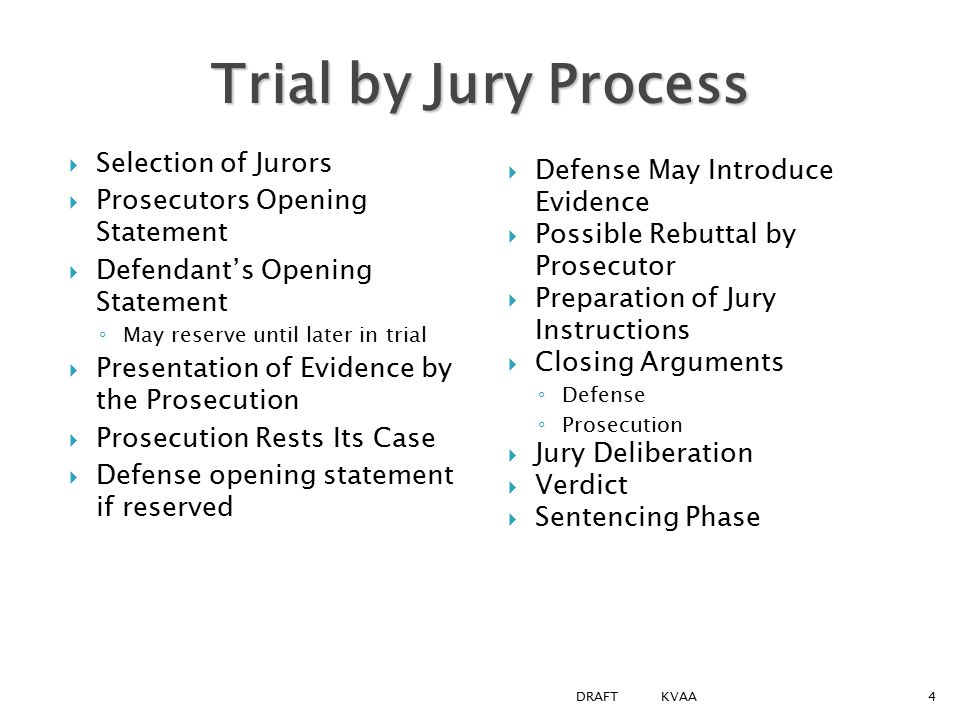 Trial by Jury Process  Selection of Jurors  Prosecutors Opening Statement  Defendant's Opening Statement ◦ May reserve until later in trial  Presentation of Evidence by the Prosecution  Prosecution Rests Its Case  Defense opening statement if reserved  Defense May Introduce Evidence  Possible Rebuttal by Prosecutor  Preparation of Jury Instructions  Closing Arguments ◦ Defense ◦ Prosecution  Jury Deliberation  Verdict  Sentencing Phase 4DRAFT KVAA