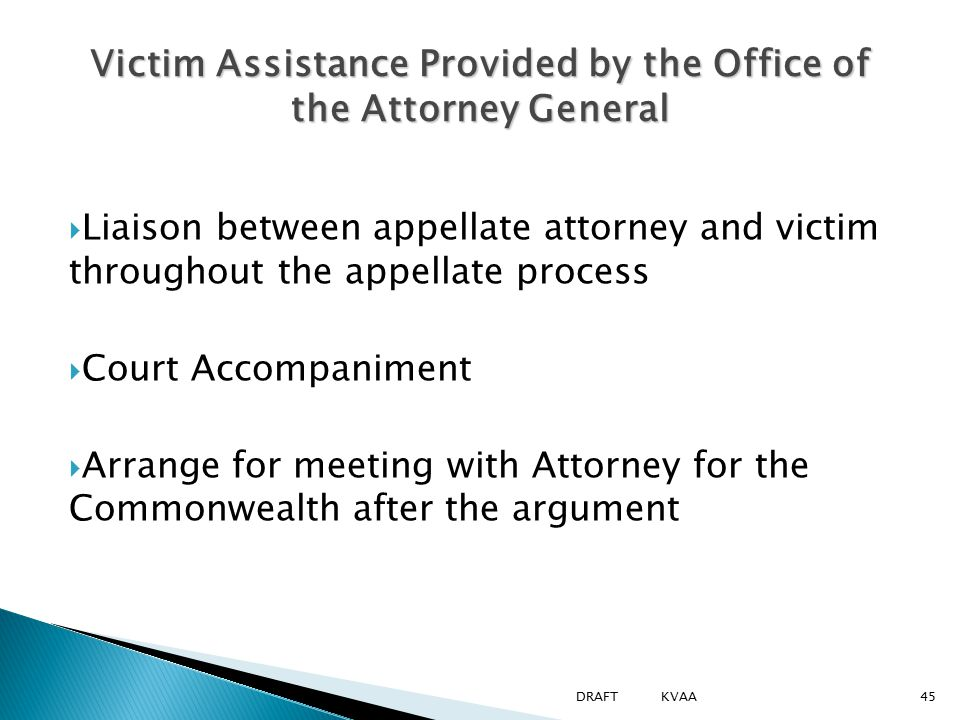  Liaison between appellate attorney and victim throughout the appellate process  Court Accompaniment  Arrange for meeting with Attorney for the Commonwealth after the argument Victim Assistance Provided by the Office of the Attorney General 45DRAFT KVAA