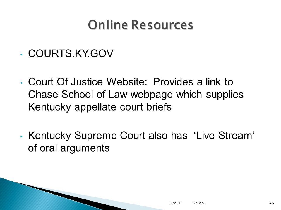 Online Resources COURTS.KY.GOV Court Of Justice Website: Provides a link to Chase School of Law webpage which supplies Kentucky appellate court briefs Kentucky Supreme Court also has 'Live Stream' of oral arguments 46DRAFT KVAA