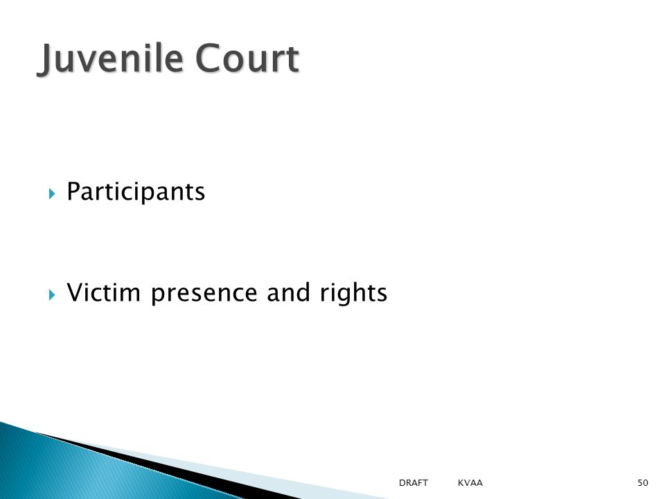  Participants  Victim presence and rights Juvenile Court 50DRAFT KVAA