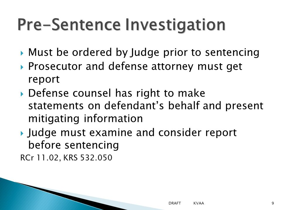  Must be ordered by Judge prior to sentencing  Prosecutor and defense attorney must get report  Defense counsel has right to make statements on defendant's behalf and present mitigating information  Judge must examine and consider report before sentencing RCr 11.02, KRS 532.050 Pre-Sentence Investigation 9DRAFT KVAA