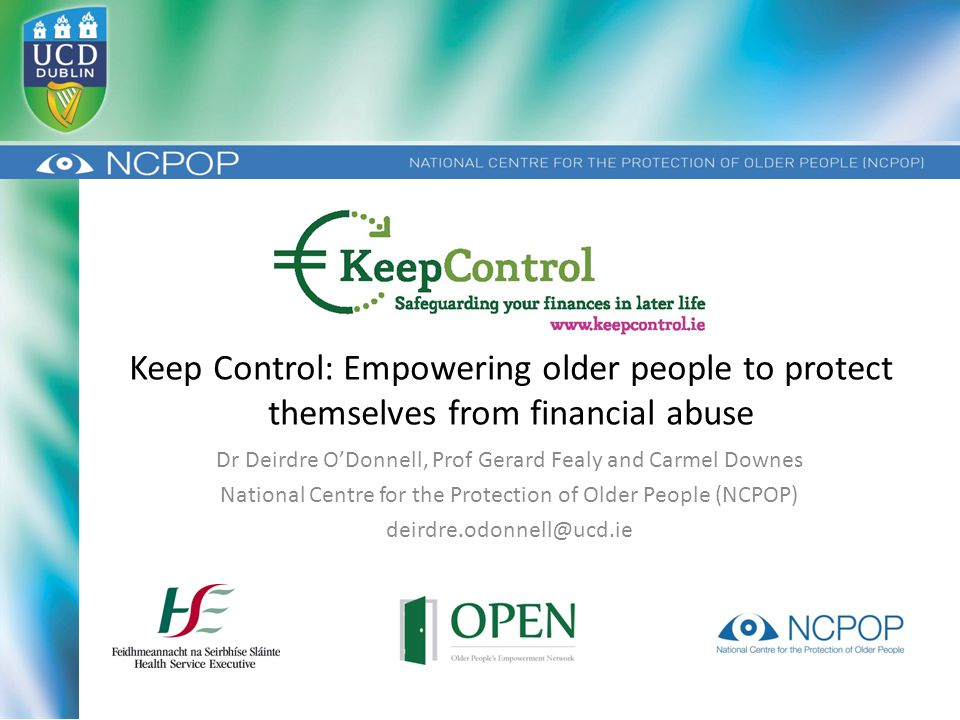 Keep Control: Empowering older people to protect themselves from financial abuse Dr Deirdre O'Donnell, Prof Gerard Fealy and Carmel Downes National Centre for the Protection of Older People (NCPOP) deirdre.odonnell@ucd.ie
