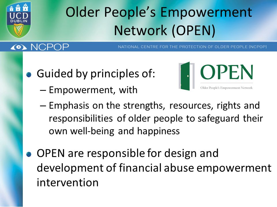 Guided by principles of: – Empowerment, with – Emphasis on the strengths, resources, rights and responsibilities of older people to safeguard their own well-being and happiness OPEN are responsible for design and development of financial abuse empowerment intervention Older People's Empowerment Network (OPEN)