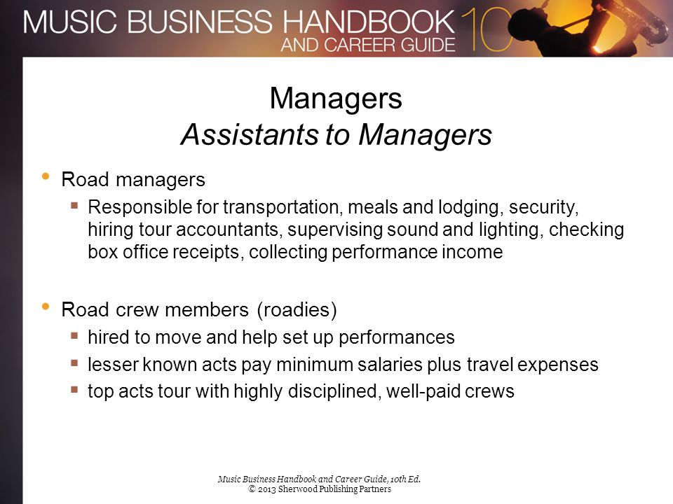 Managers Assistants to Managers Road managers  Responsible for transportation, meals and lodging, security, hiring tour accountants, supervising soun