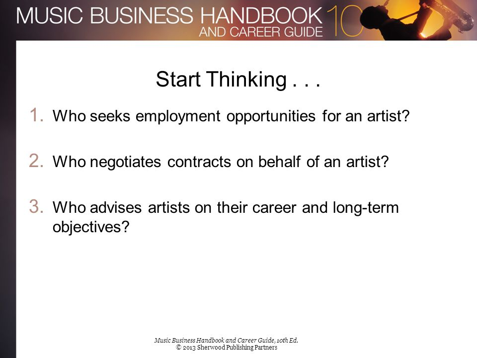 Start Thinking... 1. Who seeks employment opportunities for an artist? 2. Who negotiates contracts on behalf of an artist? 3. Who advises artists on t