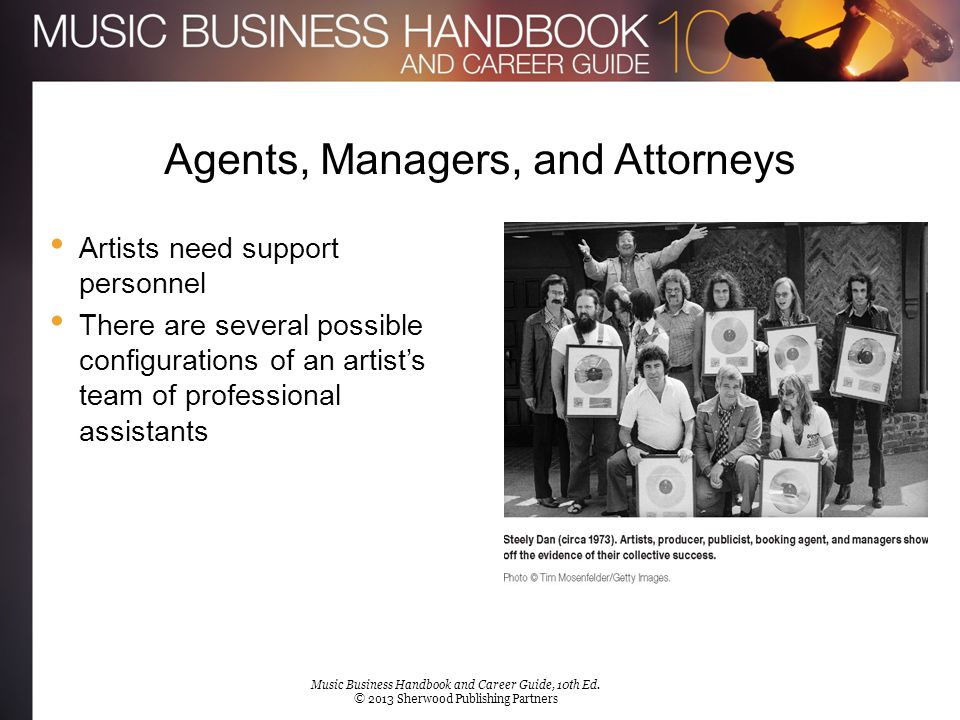 Agents, Managers, and Attorneys Artists need support personnel There are several possible configurations of an artist's team of professional assistant