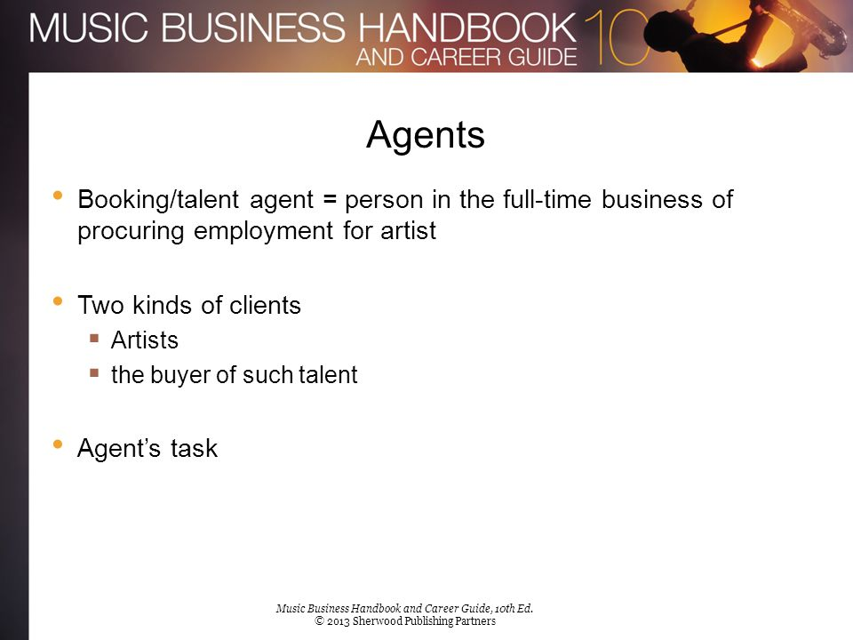 Agents Booking/talent agent = person in the full-time business of procuring employment for artist Two kinds of clients  Artists  the buyer of such t