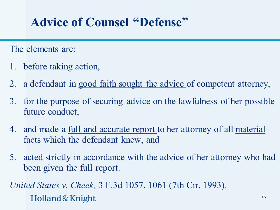 Advice of Counsel Defense The elements are: 1.before taking action, 2.a defendant in good faith sought the advice of competent attorney, 3.for the purpose of securing advice on the lawfulness of her possible future conduct, 4.and made a full and accurate report to her attorney of all material facts which the defendant knew, and 5.acted strictly in accordance with the advice of her attorney who had been given the full report.