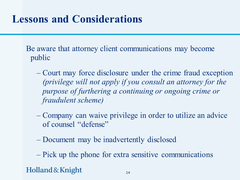 Lessons and Considerations Be aware that attorney client communications may become public –Court may force disclosure under the crime fraud exception (privilege will not apply if you consult an attorney for the purpose of furthering a continuing or ongoing crime or fraudulent scheme) –Company can waive privilege in order to utilize an advice of counsel defense –Document may be inadvertently disclosed –Pick up the phone for extra sensitive communications 24