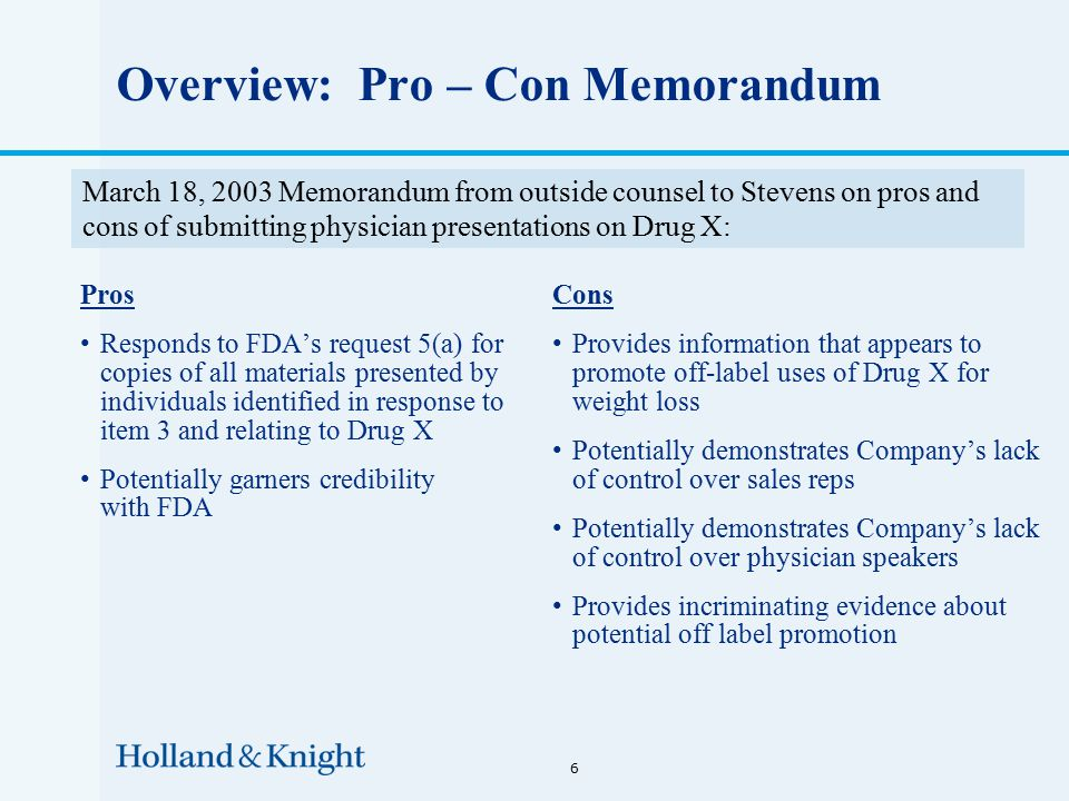 Overview: Pro – Con Memorandum Pros Responds to FDA's request 5(a) for copies of all materials presented by individuals identified in response to item 3 and relating to Drug X Potentially garners credibility with FDA Cons Provides information that appears to promote off-label uses of Drug X for weight loss Potentially demonstrates Company's lack of control over sales reps Potentially demonstrates Company's lack of control over physician speakers Provides incriminating evidence about potential off label promotion 6 March 18, 2003 Memorandum from outside counsel to Stevens on pros and cons of submitting physician presentations on Drug X: